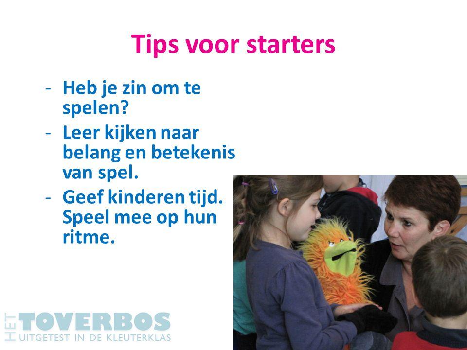 Tips voor starters -Heb je zin om te spelen? -Leer kijken naar belang en betekenis van spel. -Geef kinderen tijd. Speel mee op hun ritme.