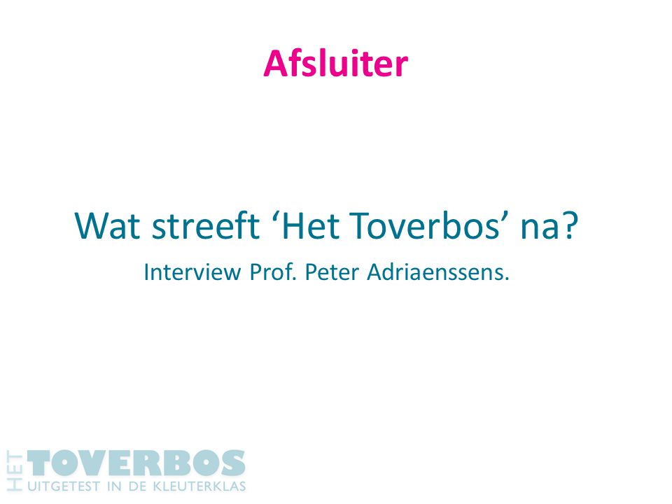 Afsluiter Wat streeft 'Het Toverbos' na? Interview Prof. Peter Adriaenssens.