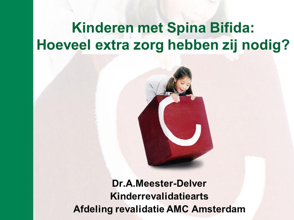 Kinderen met Spina Bifida: Hoeveel extra zorg hebben zij nodig? Dr.A.Meester-Delver Kinderrevalidatiearts Afdeling revalidatie AMC Amsterdam