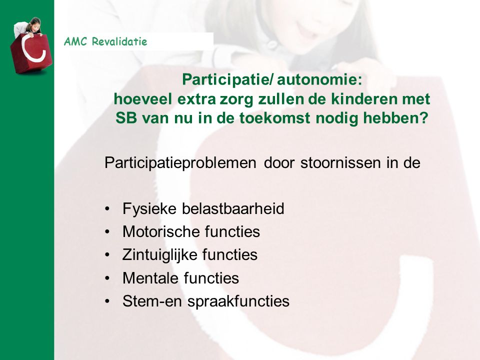 AMC Revalidatie Classificatie van de extra zorg die in de toekomst nodig zal zijn: Het Capaciteitenprofiel CAP® Ph:physical health Mo:neuromusculoskeletal and movement related functions S:sensory functions Me:mental functions V:voice and speech functions
