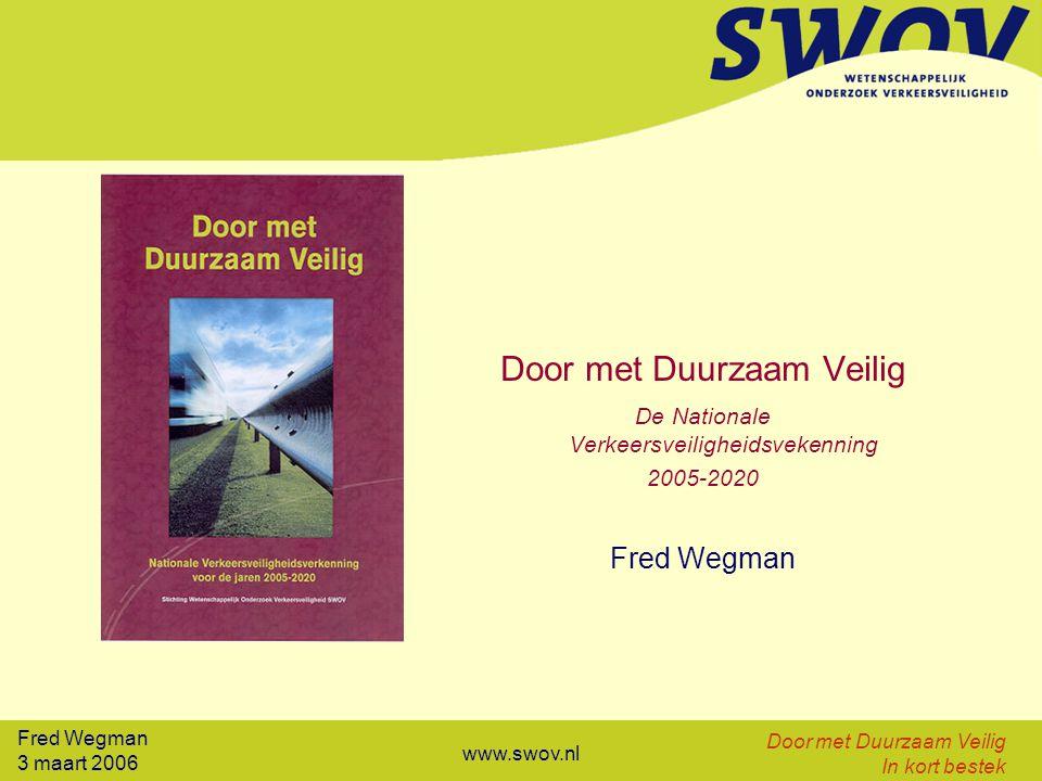 Fred Wegman 3 maart 2006 Door met Duurzaam Veilig In kort bestek www.swov.nl Door met Duurzaam Veilig De Nationale Verkeersveiligheidsvekenning 2005-2020 Fred Wegman