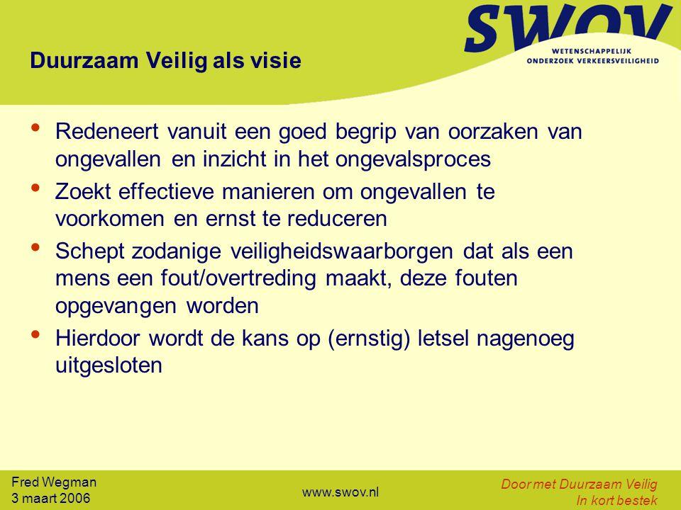 Fred Wegman 3 maart 2006 Door met Duurzaam Veilig In kort bestek www.swov.nl Duurzaam Veilig als visie Redeneert vanuit een goed begrip van oorzaken van ongevallen en inzicht in het ongevalsproces Zoekt effectieve manieren om ongevallen te voorkomen en ernst te reduceren Schept zodanige veiligheidswaarborgen dat als een mens een fout/overtreding maakt, deze fouten opgevangen worden Hierdoor wordt de kans op (ernstig) letsel nagenoeg uitgesloten