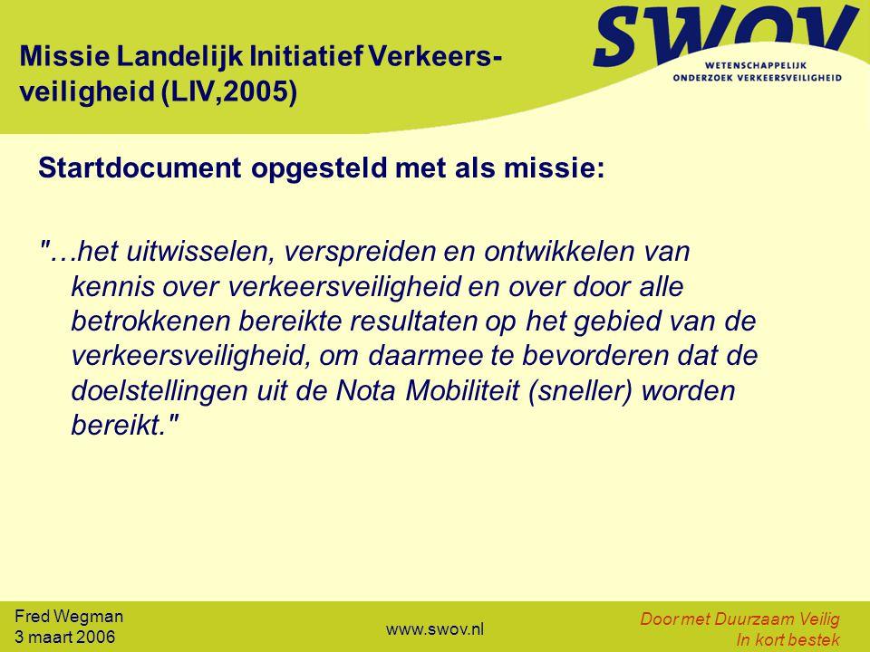Fred Wegman 3 maart 2006 Door met Duurzaam Veilig In kort bestek www.swov.nl Missie Landelijk Initiatief Verkeers- veiligheid (LIV,2005) Startdocument opgesteld met als missie: …het uitwisselen, verspreiden en ontwikkelen van kennis over verkeersveiligheid en over door alle betrokkenen bereikte resultaten op het gebied van de verkeersveiligheid, om daarmee te bevorderen dat de doelstellingen uit de Nota Mobiliteit (sneller) worden bereikt.