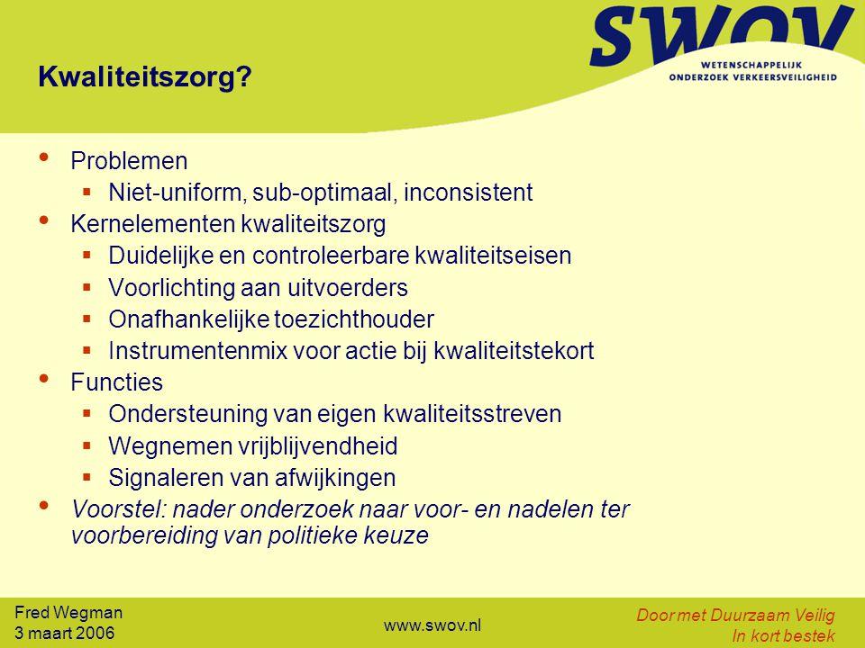 Fred Wegman 3 maart 2006 Door met Duurzaam Veilig In kort bestek www.swov.nl Kwaliteitszorg? Problemen  Niet-uniform, sub-optimaal, inconsistent Kern