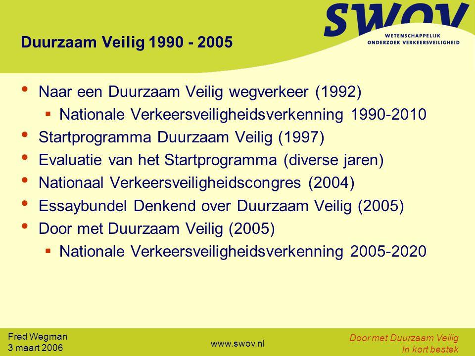 3 maart 2006 Door met Duurzaam Veilig In kort bestek www.swov.nl Duurzaam Veilig 1990 - 2005 Naar een Duurzaam Veilig wegverkeer (1992)  Nationale Verkeersveiligheidsverkenning 1990-2010 Startprogramma Duurzaam Veilig (1997) Evaluatie van het Startprogramma (diverse jaren) Nationaal Verkeersveiligheidscongres (2004) Essaybundel Denkend over Duurzaam Veilig (2005) Door met Duurzaam Veilig (2005)  Nationale Verkeersveiligheidsverkenning 2005-2020