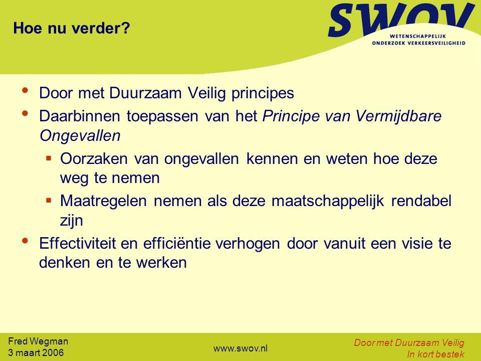 Fred Wegman 3 maart 2006 Door met Duurzaam Veilig In kort bestek www.swov.nl Hoe nu verder? Door met Duurzaam Veilig principes Daarbinnen toepassen va