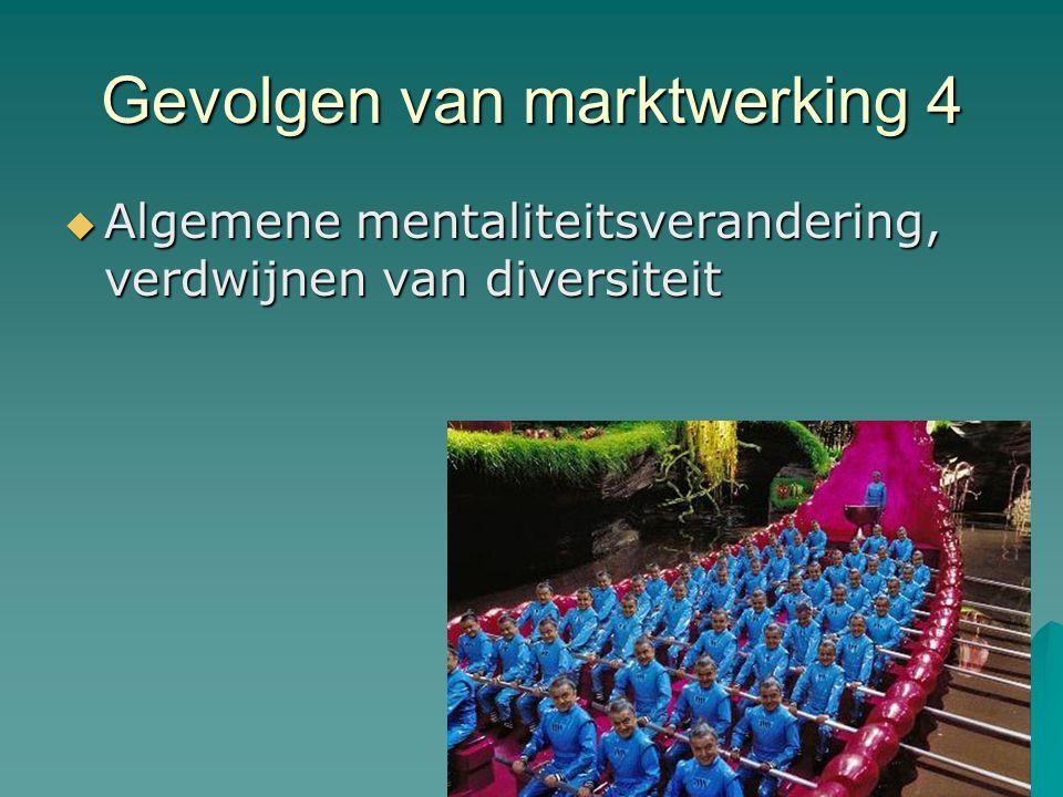 Gevolgen van marktwerking 4  Algemene mentaliteitsverandering, verdwijnen van diversiteit