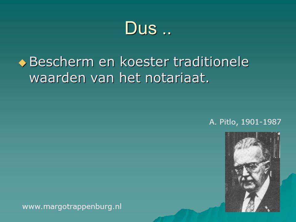 Dus..  Bescherm en koester traditionele waarden van het notariaat. www.margotrappenburg.nl A. Pitlo, 1901-1987