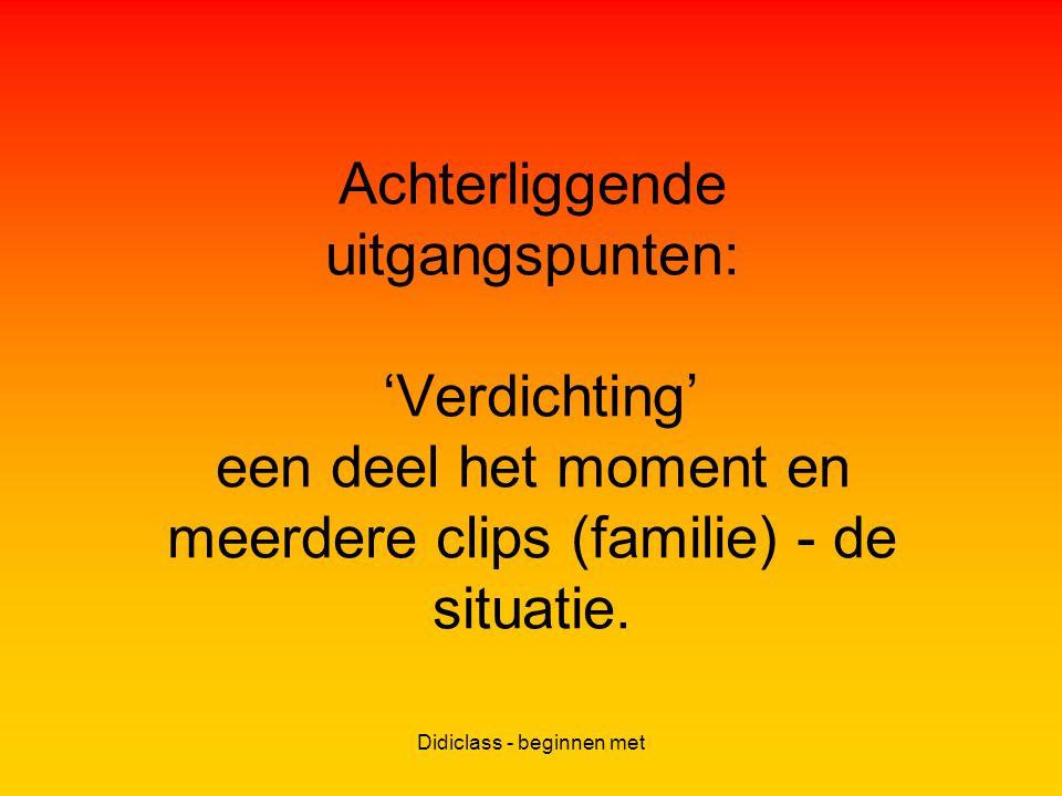 Didiclass - beginnen met Achterliggende uitgangspunten: 'Verdichting' een deel het moment en meerdere clips (familie) - de situatie.
