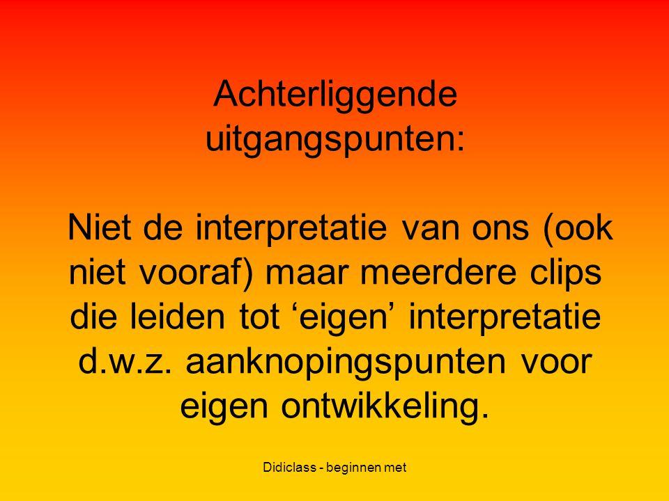 Didiclass - beginnen met Achterliggende uitgangspunten: Niet de interpretatie van ons (ook niet vooraf) maar meerdere clips die leiden tot 'eigen' interpretatie d.w.z.