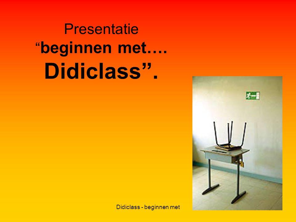 Didiclass - beginnen met Presentatie beginnen met…. Didiclass .