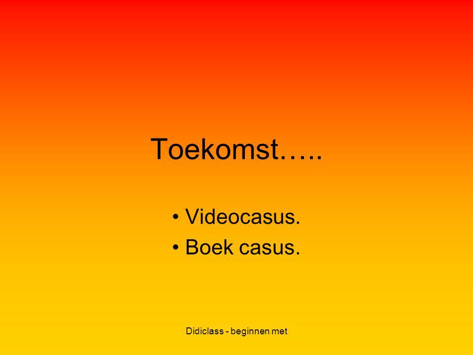 Didiclass - beginnen met Toekomst….. Videocasus. Boek casus.