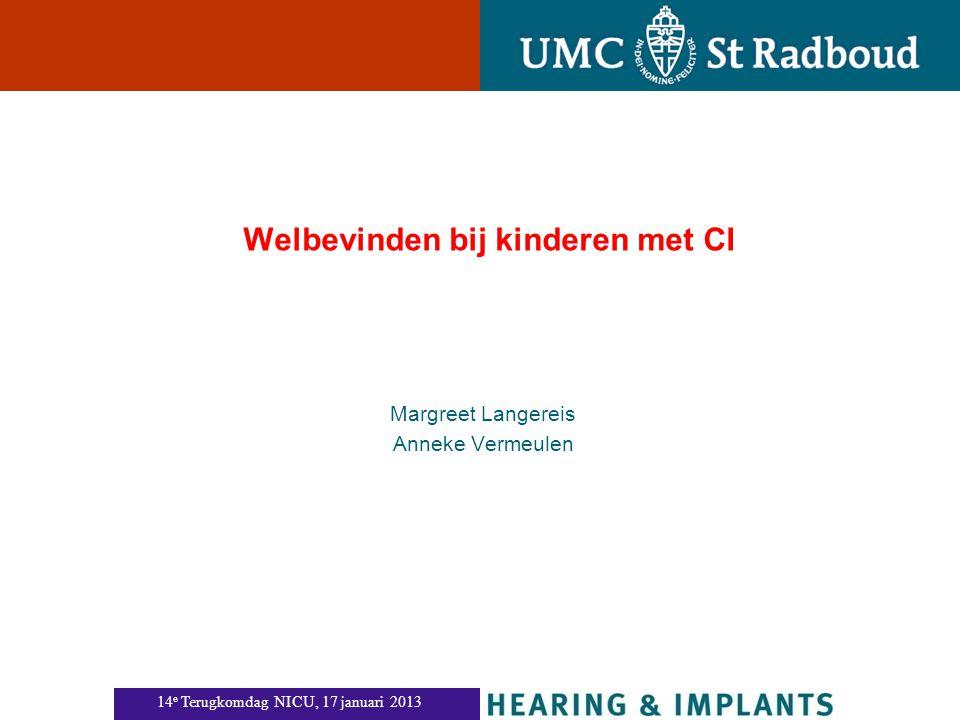 Welbevinden bij kinderen met CI Margreet Langereis Anneke Vermeulen 14 e Terugkomdag NICU, 17 januari 2013