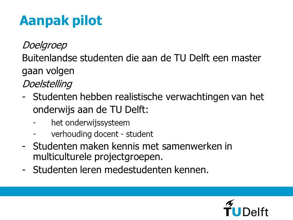 Aanpak pilot Doelgroep Buitenlandse studenten die aan de TU Delft een master gaan volgen Doelstelling -Studenten hebben realistische verwachtingen van