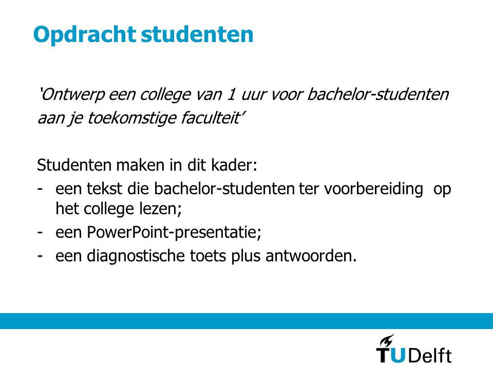 Opdracht studenten 'Ontwerp een college van 1 uur voor bachelor-studenten aan je toekomstige faculteit' Studenten maken in dit kader: -een tekst die b