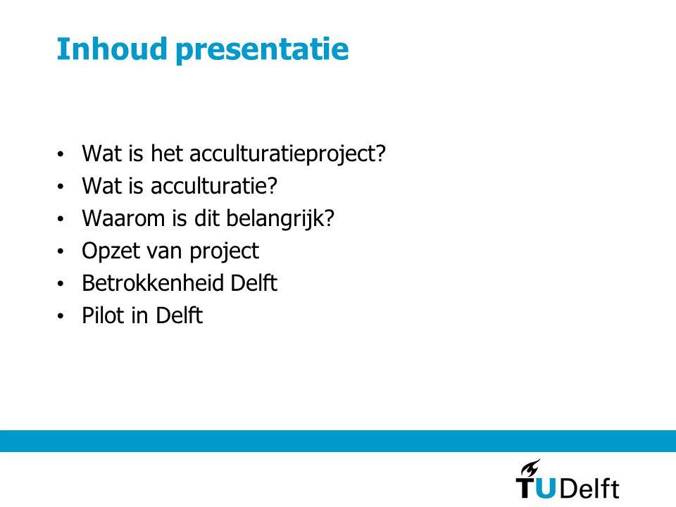 Inhoud presentatie Wat is het acculturatieproject? Wat is acculturatie? Waarom is dit belangrijk? Opzet van project Betrokkenheid Delft Pilot in Delft