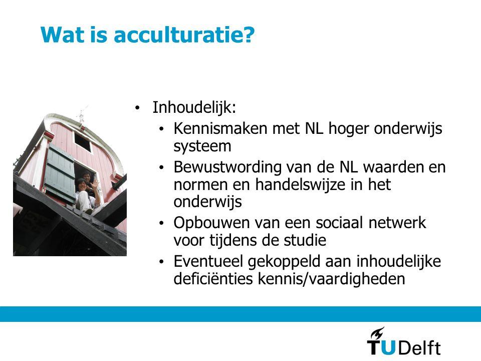 Wat is acculturatie? Inhoudelijk: Kennismaken met NL hoger onderwijs systeem Bewustwording van de NL waarden en normen en handelswijze in het onderwij