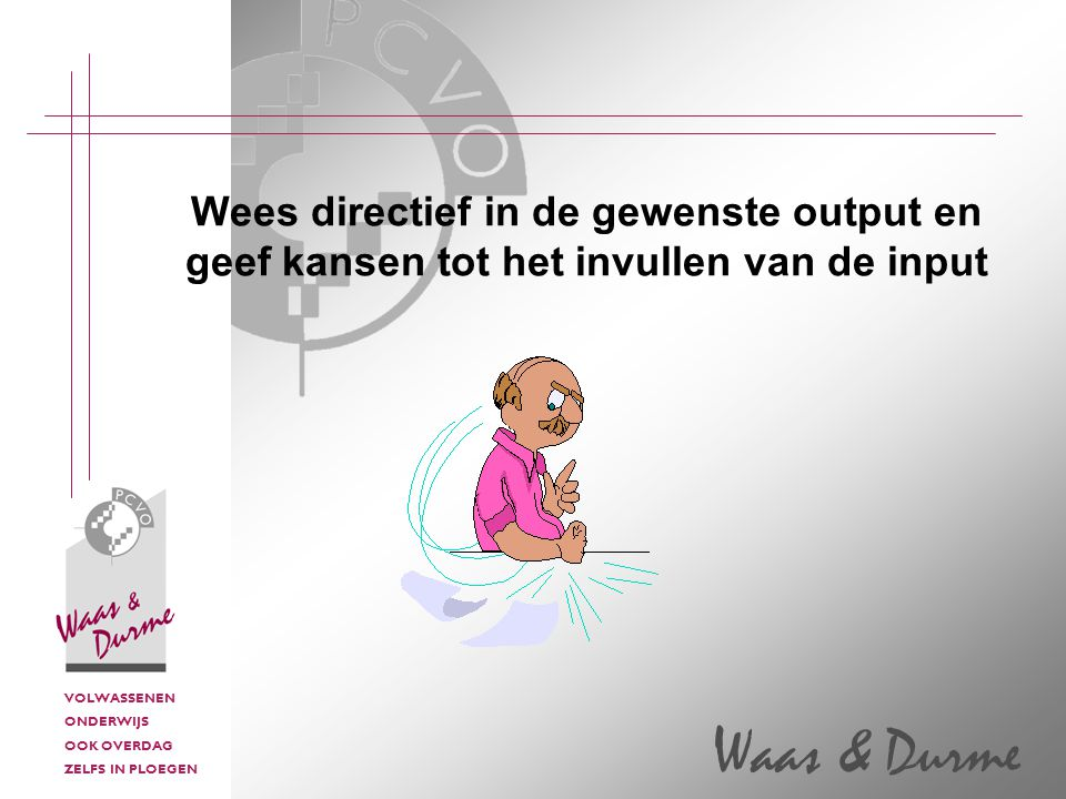 VOLWASSENEN ONDERWIJS OOK OVERDAG ZELFS IN PLOEGEN Waas & Durme Wees directief in de gewenste output en geef kansen tot het invullen van de input