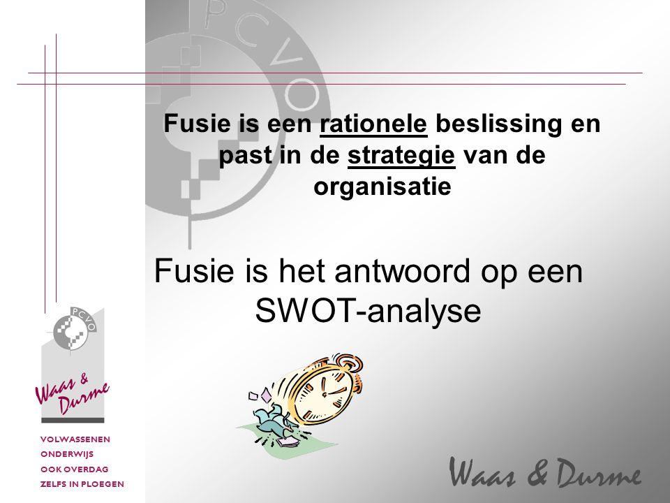 VOLWASSENEN ONDERWIJS OOK OVERDAG ZELFS IN PLOEGEN Waas & Durme Fusie is een rationele beslissing en past in de strategie van de organisatie Fusie is het antwoord op een SWOT-analyse