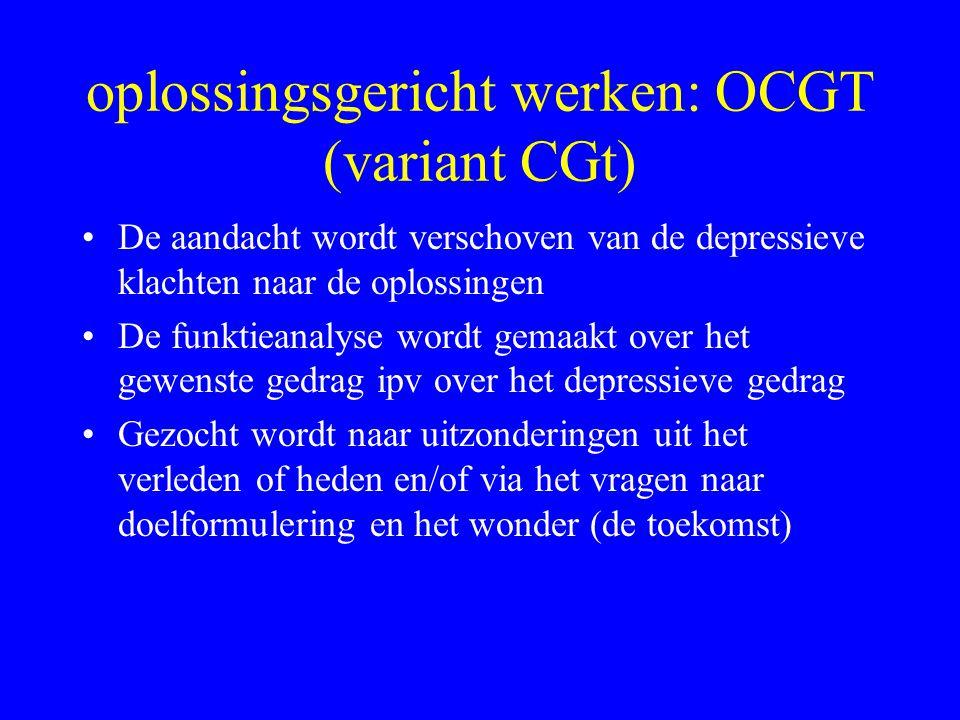 oplossingsgericht werken: OCGT (variant CGt) De aandacht wordt verschoven van de depressieve klachten naar de oplossingen De funktieanalyse wordt gema