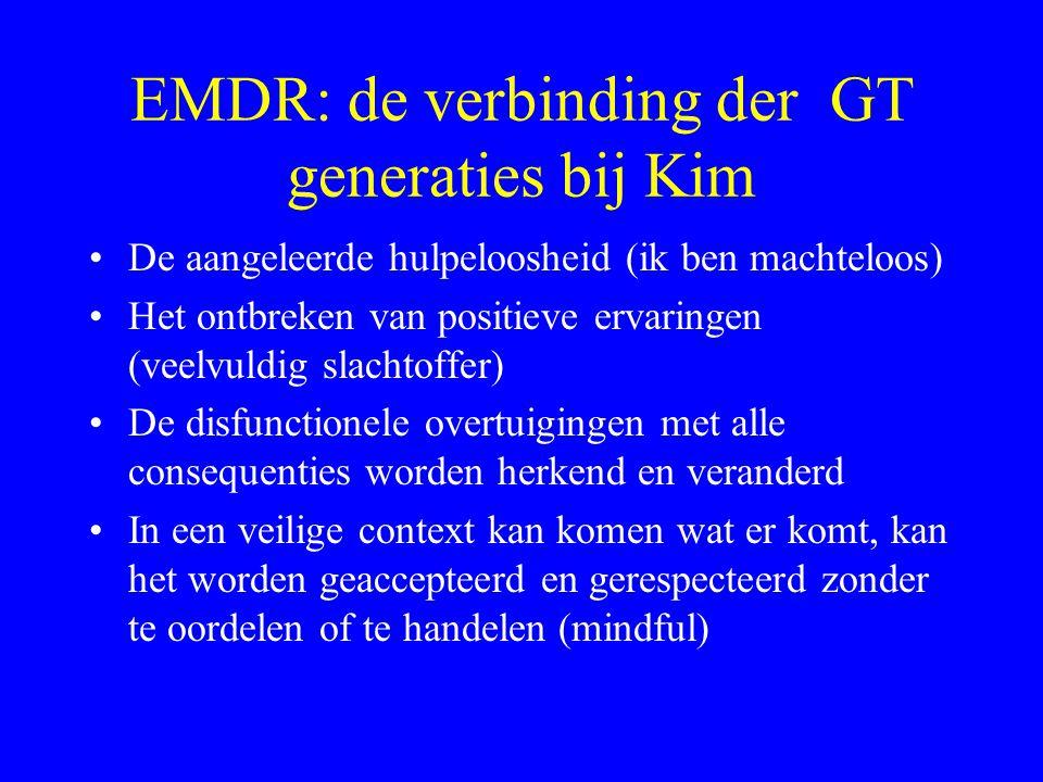 EMDR: de verbinding der GT generaties bij Kim De aangeleerde hulpeloosheid (ik ben machteloos) Het ontbreken van positieve ervaringen (veelvuldig slac