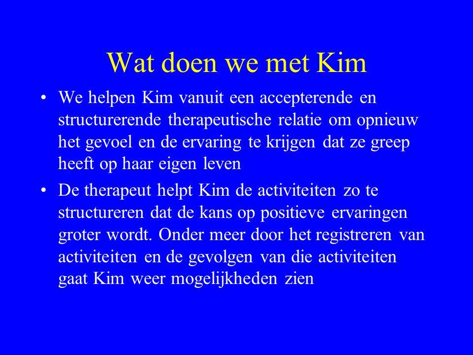 Wat doen we met Kim We helpen Kim vanuit een accepterende en structurerende therapeutische relatie om opnieuw het gevoel en de ervaring te krijgen dat