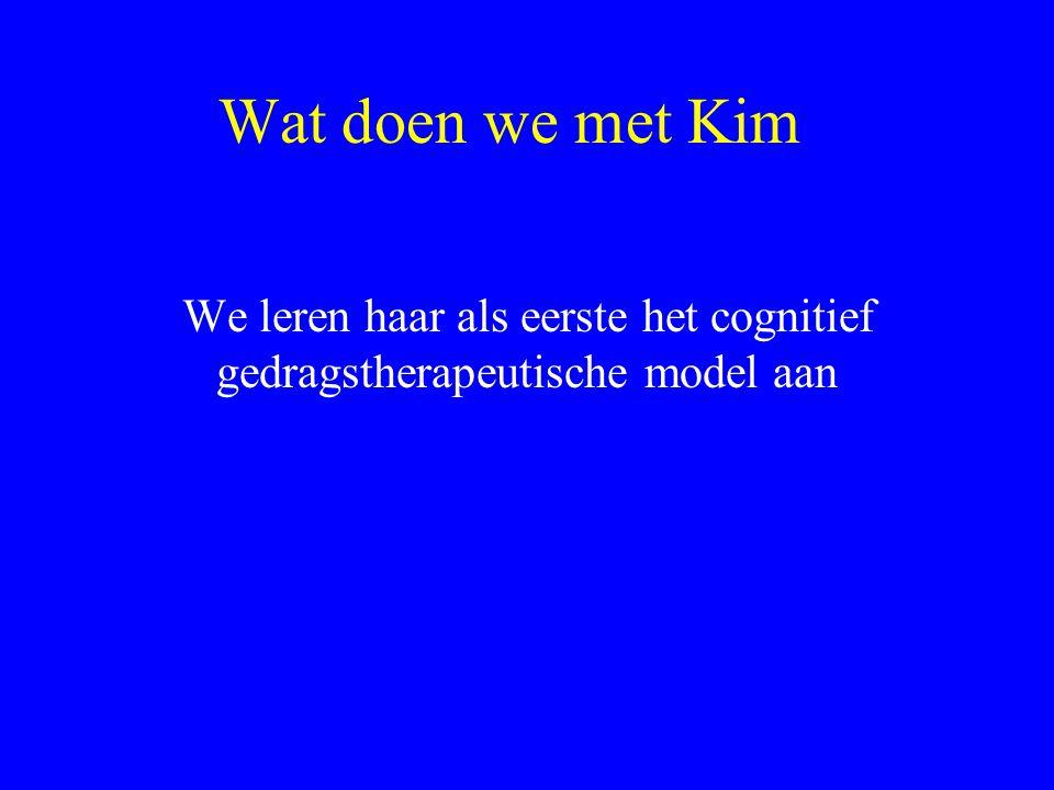 Wat doen we met Kim We leren haar als eerste het cognitief gedragstherapeutische model aan