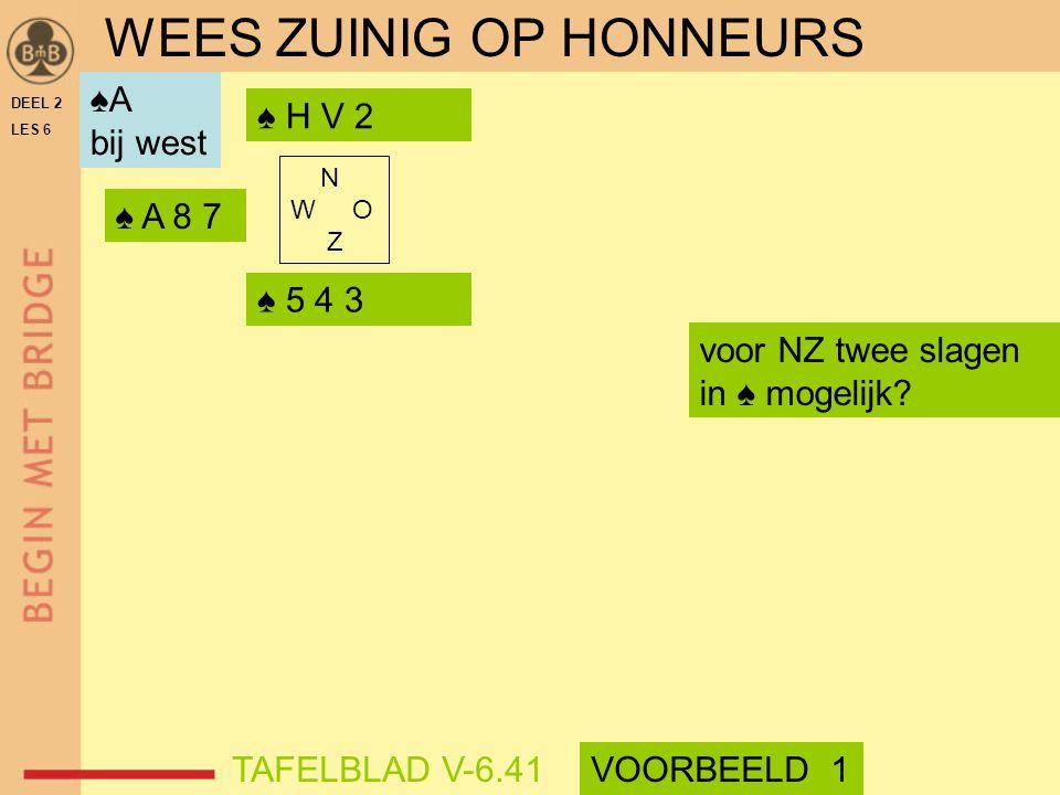 DEEL 2 LES 6 N W O Z ♠ 5 4 3 ♠ H V 2 ♠ A 8 7 voor NZ twee slagen in ♠ mogelijk? WEES ZUINIG OP HONNEURS ♠A bij west TAFELBLAD V-6.41VOORBEELD 1