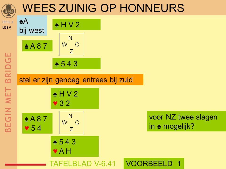 DEEL 2 LES 6 N W O Z ♠ 5 4 3 ♠ H V 2 ♠ A 8 7 stel er zijn genoeg entrees bij zuid ♠ H V 2 ♥ 3 2 N W O Z ♠ 5 4 3 ♥ A H ♠ A 8 7 ♥ 5 4 voor NZ twee slage