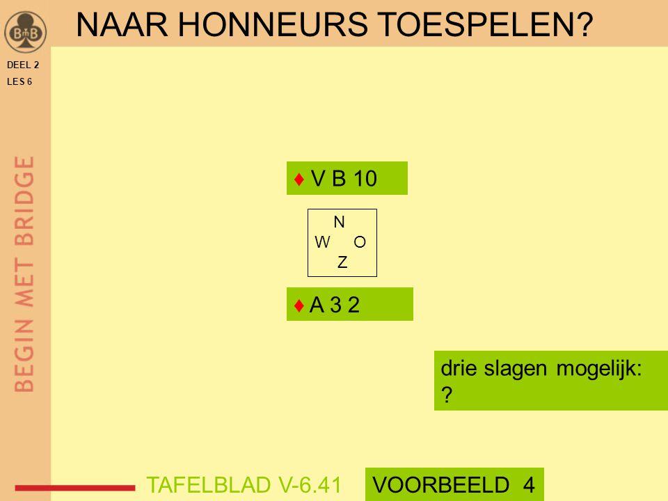 DEEL 2 LES 6 ♦ A 3 2 ♦ V B 10 N W O Z drie slagen mogelijk: ? TAFELBLAD V-6.41VOORBEELD 4 NAAR HONNEURS TOESPELEN?