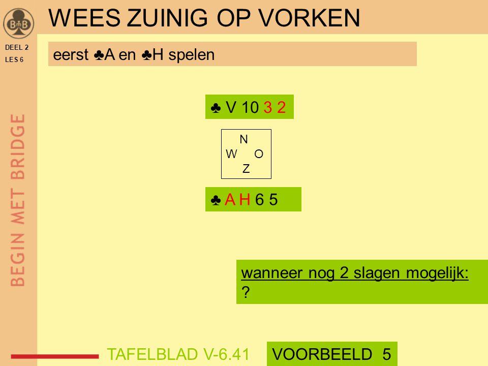 DEEL 2 LES 6 N W O Z eerst ♣A en ♣H spelen ♣ V 10 3 2 ♣ A H 6 5 wanneer nog 2 slagen mogelijk: ? WEES ZUINIG OP VORKEN TAFELBLAD V-6.41VOORBEELD 5