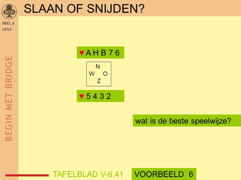DEEL 2 LES 6 N W O Z wat is de beste speelwijze? ♥ A H B 7 6 ♥ 5 4 3 2 SLAAN OF SNIJDEN? TAFELBLAD V-6.41VOORBEELD 6