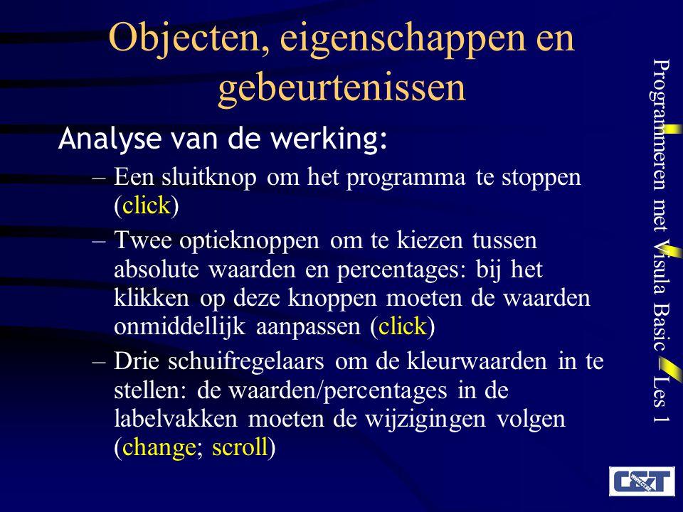 Programmeren met Visula Basic – Les 1 Objecten, eigenschappen en gebeurtenissen Analyse van de werking: –Een sluitknop om het programma te stoppen (cl
