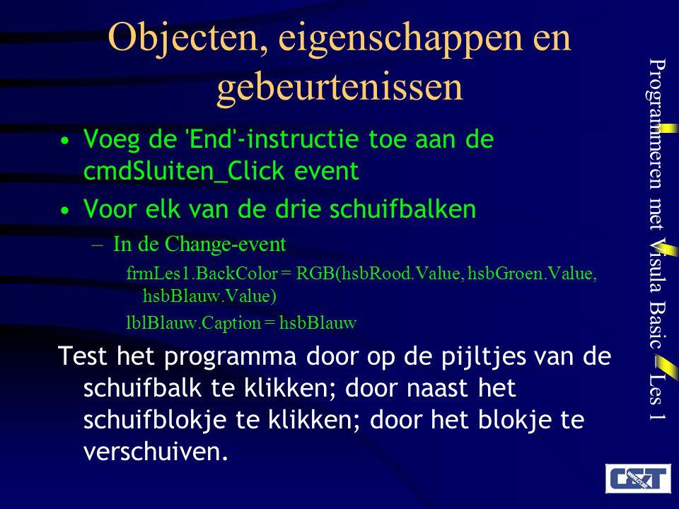 Programmeren met Visula Basic – Les 1 Objecten, eigenschappen en gebeurtenissen Voeg de 'End'-instructie toe aan de cmdSluiten_Click event Voor elk va