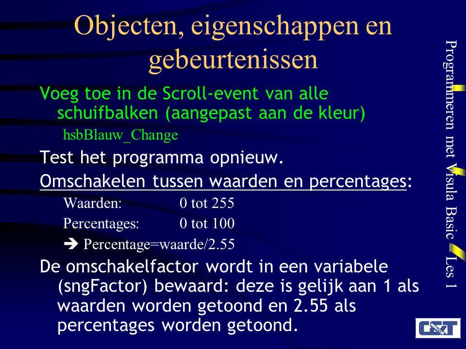 Programmeren met Visula Basic – Les 1 Objecten, eigenschappen en gebeurtenissen Voeg toe in de Scroll-event van alle schuifbalken (aangepast aan de kl