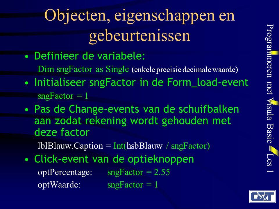 Programmeren met Visula Basic – Les 1 Objecten, eigenschappen en gebeurtenissen Definieer de variabele: Dim sngFactor as Single (enkele precisie decim