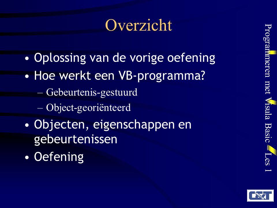 Programmeren met Visula Basic – Les 1 Overzicht Oplossing van de vorige oefening Hoe werkt een VB-programma? –Gebeurtenis-gestuurd –Object-georiënteer