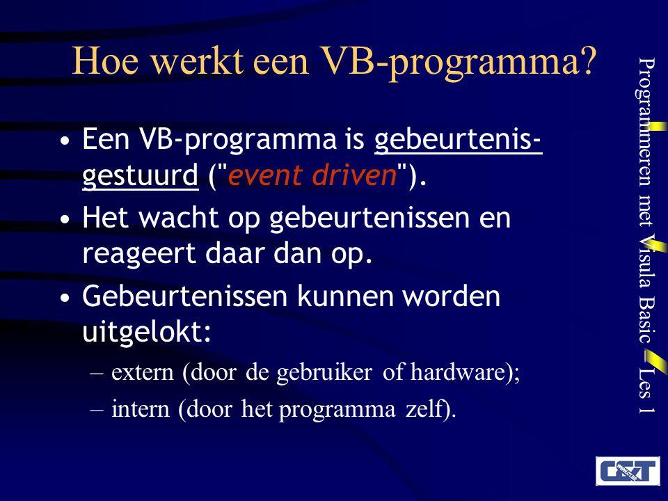 Programmeren met Visula Basic – Les 1 Hoe werkt een VB-programma? Een VB-programma is gebeurtenis- gestuurd (