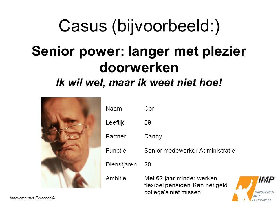 Casus (bijvoorbeeld:) Senior power: langer met plezier doorwerken Ik wil wel, maar ik weet niet hoe! Naam Leeftijd Partner Functie Dienstjaren Ambitie