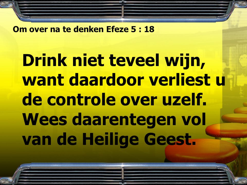 Om over na te denken Efeze 5 : 18 Drink niet teveel wijn, want daardoor verliest u de controle over uzelf. Wees daarentegen vol van de Heilige Geest.