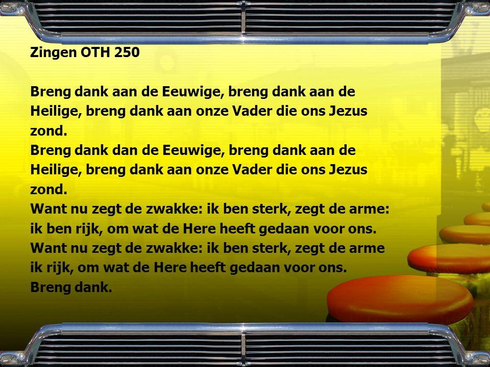 Zingen OTH 250 Breng dank aan de Eeuwige, breng dank aan de Heilige, breng dank aan onze Vader die ons Jezus zond. Breng dank dan de Eeuwige, breng da