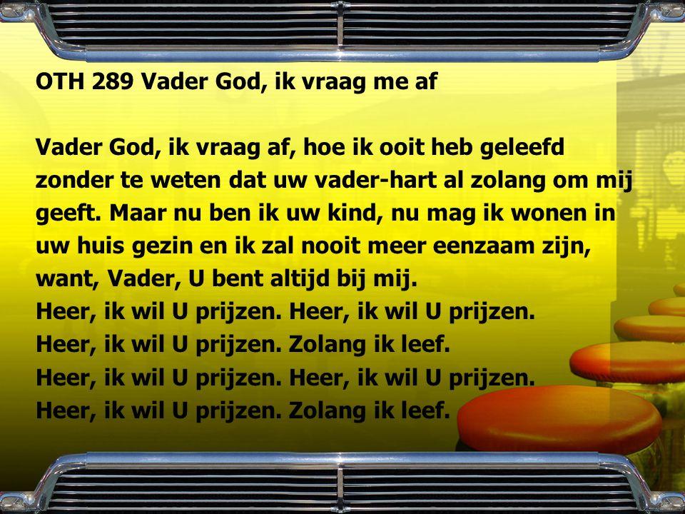 OTH 289 Vader God, ik vraag me af Vader God, ik vraag af, hoe ik ooit heb geleefd zonder te weten dat uw vader-hart al zolang om mij geeft. Maar nu be