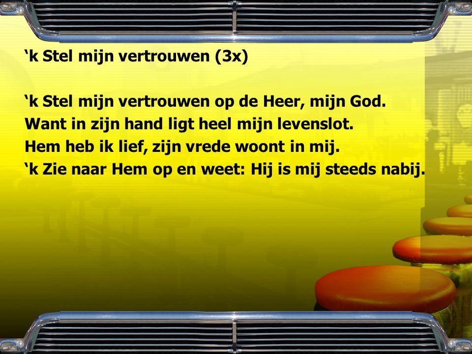 'k Stel mijn vertrouwen (3x) 'k Stel mijn vertrouwen op de Heer, mijn God. Want in zijn hand ligt heel mijn levenslot. Hem heb ik lief, zijn vrede woo