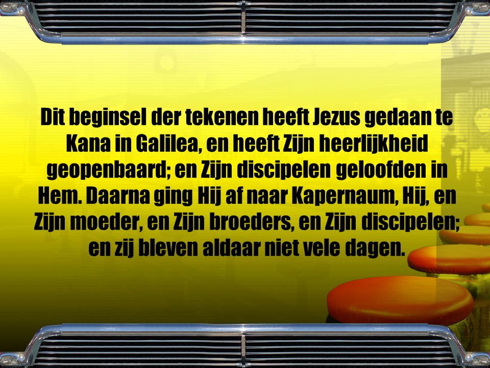 Dit beginsel der tekenen heeft Jezus gedaan te Kana in Galilea, en heeft Zijn heerlijkheid geopenbaard; en Zijn discipelen geloofden in Hem. Daarna gi