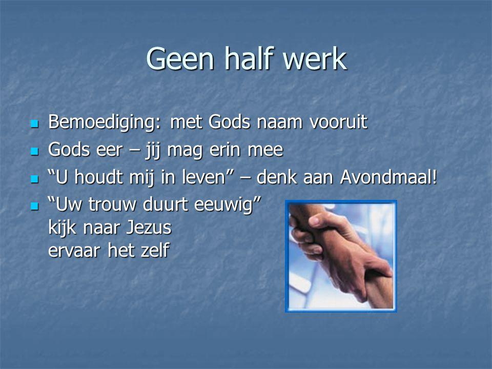 """Geen half werk Bemoediging: met Gods naam vooruit Bemoediging: met Gods naam vooruit Gods eer – jij mag erin mee Gods eer – jij mag erin mee """"U houdt"""