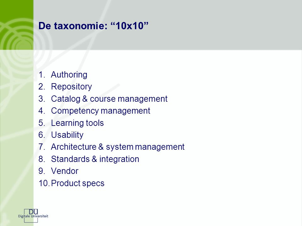 De taxonomie: 10x10 1.Authoring 2.Repository 3.Catalog & course management 4.Competency management 5.Learning tools 6.Usability 7.Architecture & system management 8.Standards & integration 9.Vendor 10.Product specs