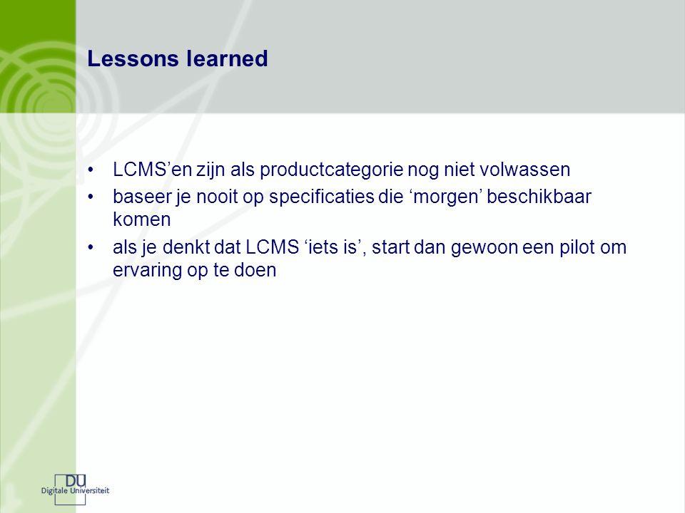 Lessons learned LCMS'en zijn als productcategorie nog niet volwassen baseer je nooit op specificaties die 'morgen' beschikbaar komen als je denkt dat LCMS 'iets is', start dan gewoon een pilot om ervaring op te doen