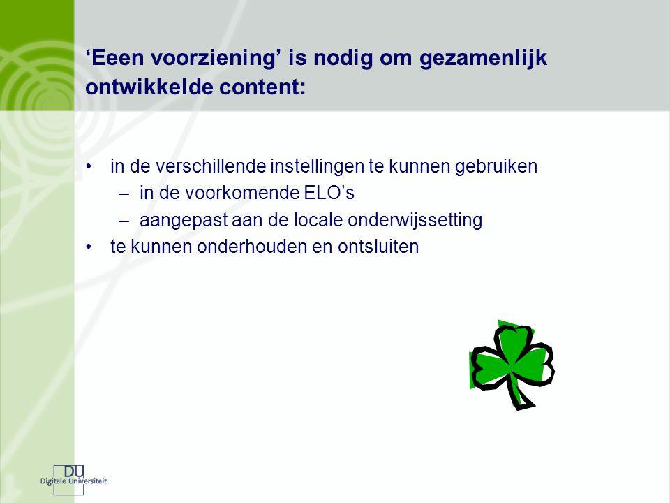 'Eeen voorziening' is nodig om gezamenlijk ontwikkelde content: in de verschillende instellingen te kunnen gebruiken –in de voorkomende ELO's –aangepast aan de locale onderwijssetting te kunnen onderhouden en ontsluiten