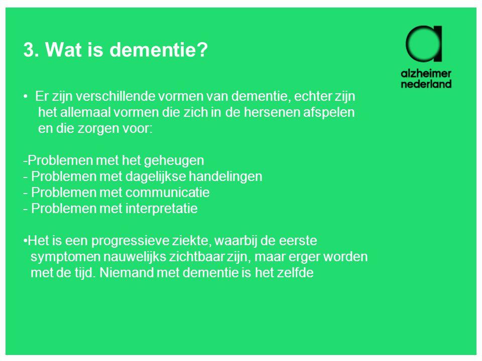 3. Wat is dementie? Er zijn verschillende vormen van dementie, echter zijn het allemaal vormen die zich in de hersenen afspelen en die zorgen voor: -P