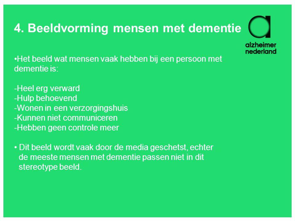 4. Beeldvorming mensen met dementie Het beeld wat mensen vaak hebben bij een persoon met dementie is: -Heel erg verward -Hulp behoevend -Wonen in een